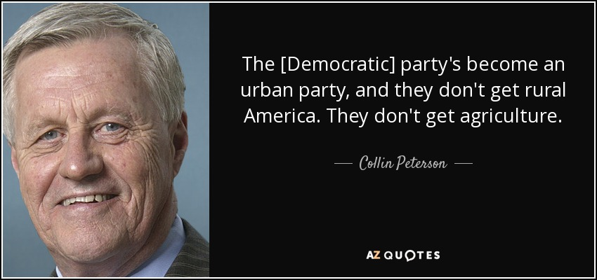 The [Democratic] party's become an urban party, and they don't get rural America. They don't get agriculture. - Collin Peterson