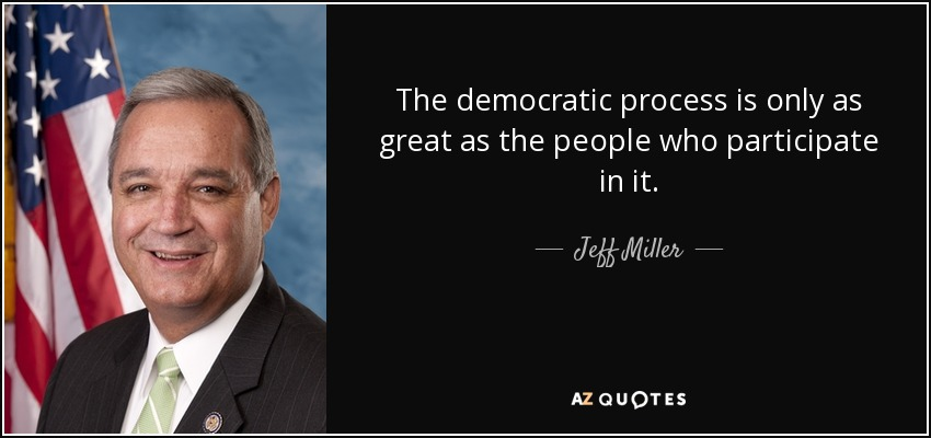 The democratic process is only as great as the people who participate in it. - Jeff Miller