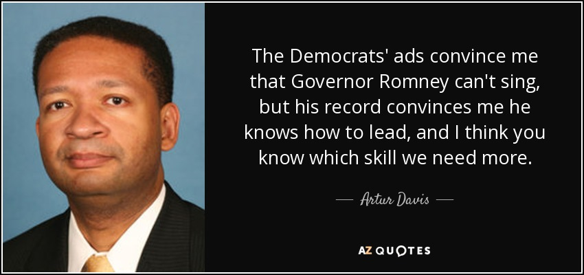 The Democrats' ads convince me that Governor Romney can't sing, but his record convinces me he knows how to lead, and I think you know which skill we need more. - Artur Davis