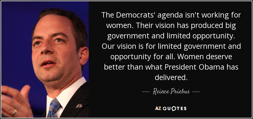 The Democrats' agenda isn't working for women. Their vision has produced big government and limited opportunity. Our vision is for limited government and opportunity for all. Women deserve better than what President Obama has delivered. - Reince Priebus
