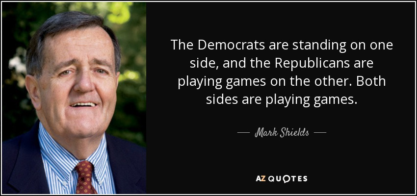 The Democrats are standing on one side, and the Republicans are playing games on the other. Both sides are playing games. - Mark Shields