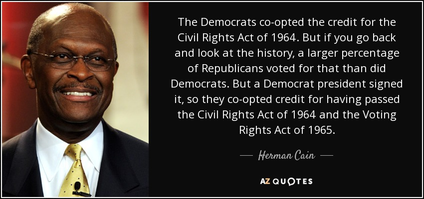 The Democrats co-opted the credit for the Civil Rights Act of 1964. But if you go back and look at the history, a larger percentage of Republicans voted for that than did Democrats. But a Democrat president signed it, so they co-opted credit for having passed the Civil Rights Act of 1964 and the Voting Rights Act of 1965. - Herman Cain