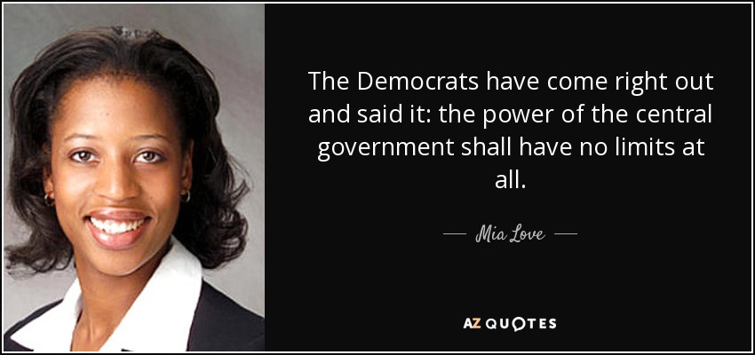 The Democrats have come right out and said it: the power of the central government shall have no limits at all. - Mia Love