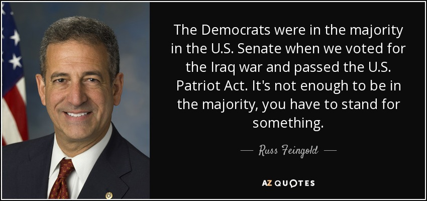 The Democrats were in the majority in the U.S. Senate when we voted for the Iraq war and passed the U.S. Patriot Act. It's not enough to be in the majority, you have to stand for something. - Russ Feingold