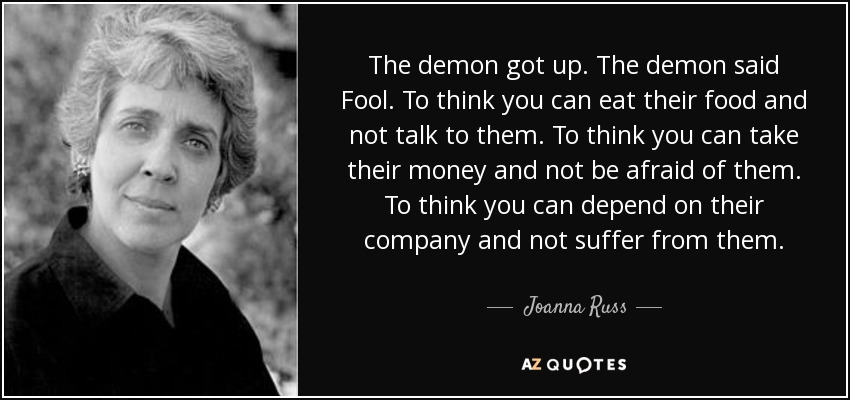 The demon got up. The demon said Fool. To think you can eat their food and not talk to them. To think you can take their money and not be afraid of them. To think you can depend on their company and not suffer from them. - Joanna Russ
