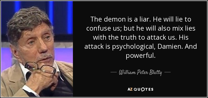 The demon is a liar. He will lie to confuse us; but he will also mix lies with the truth to attack us. His attack is psychological, Damien. And powerful. - William Peter Blatty