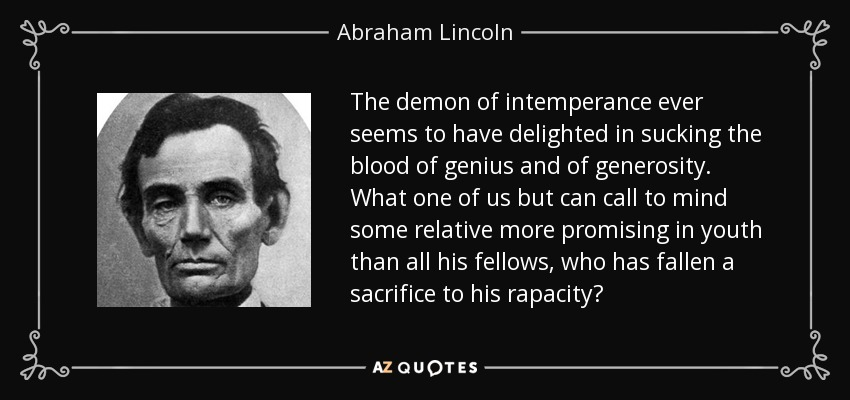 The demon of intemperance ever seems to have delighted in sucking the blood of genius and of generosity. What one of us but can call to mind some relative more promising in youth than all his fellows, who has fallen a sacrifice to his rapacity? - Abraham Lincoln