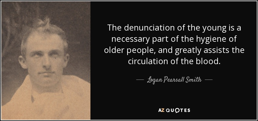 The denunciation of the young is a necessary part of the hygiene of older people, and greatly assists the circulation of the blood. - Logan Pearsall Smith
