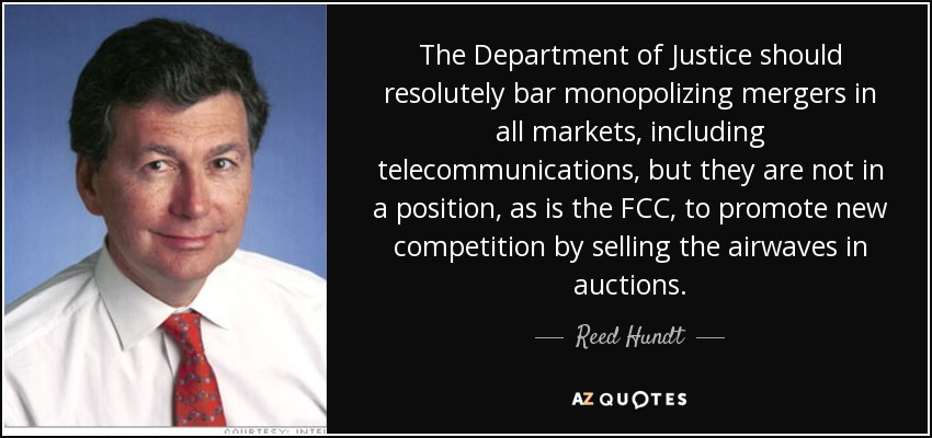 The Department of Justice should resolutely bar monopolizing mergers in all markets, including telecommunications, but they are not in a position, as is the FCC, to promote new competition by selling the airwaves in auctions. - Reed Hundt
