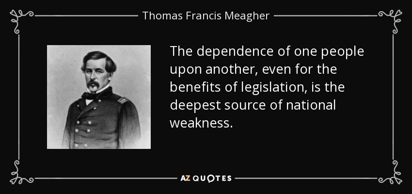 The dependence of one people upon another, even for the benefits of legislation, is the deepest source of national weakness. - Thomas Francis Meagher