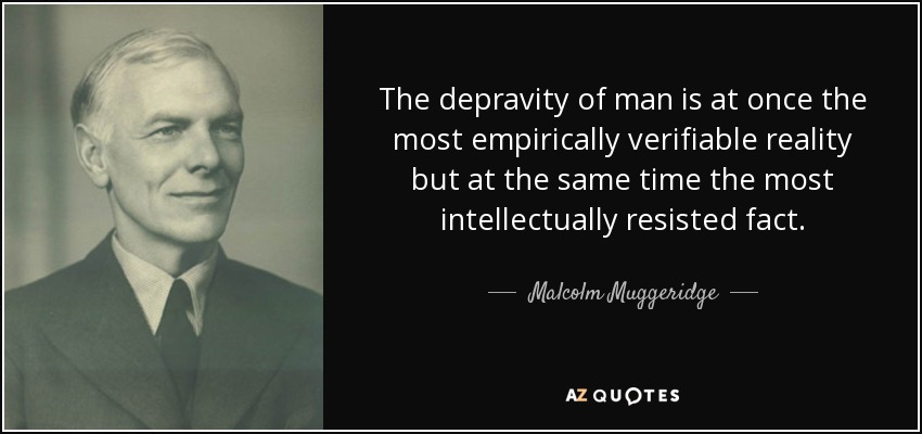 The depravity of man is at once the most empirically verifiable reality but at the same time the most intellectually resisted fact. - Malcolm Muggeridge