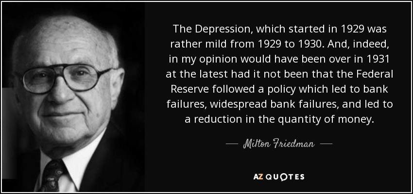The Depression, which started in 1929 was rather mild from 1929 to 1930. And, indeed, in my opinion would have been over in 1931 at the latest had it not been that the Federal Reserve followed a policy which led to bank failures, widespread bank failures, and led to a reduction in the quantity of money. - Milton Friedman