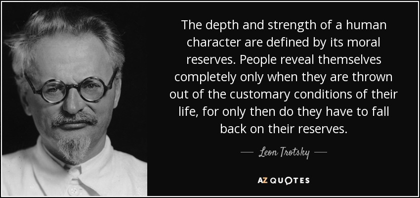 The depth and strength of a human character are defined by its moral reserves. People reveal themselves completely only when they are thrown out of the customary conditions of their life, for only then do they have to fall back on their reserves. - Leon Trotsky