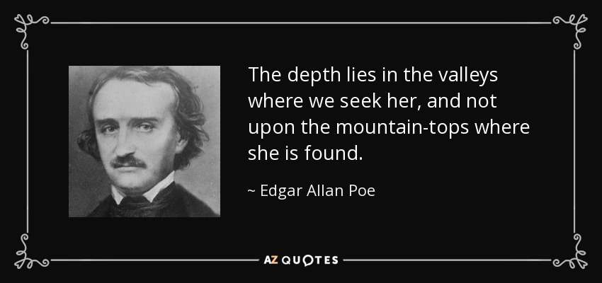 The depth lies in the valleys where we seek her, and not upon the mountain-tops where she is found. - Edgar Allan Poe