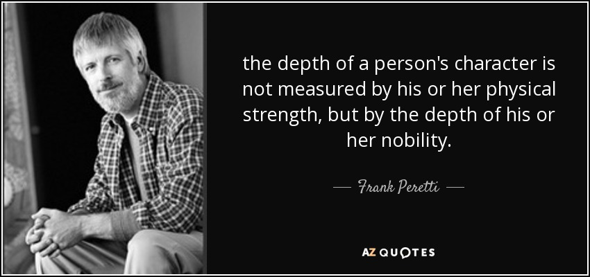 the depth of a person's character is not measured by his or her physical strength, but by the depth of his or her nobility. - Frank Peretti