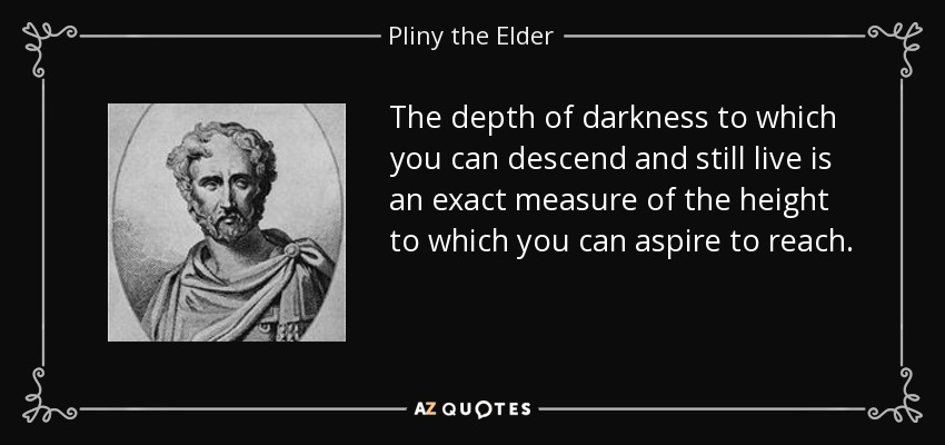 The depth of darkness to which you can descend and still live is an exact measure of the height to which you can aspire to reach. - Pliny the Elder