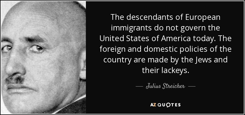 The descendants of European immigrants do not govern the United States of America today. The foreign and domestic policies of the country are made by the Jews and their lackeys. - Julius Streicher