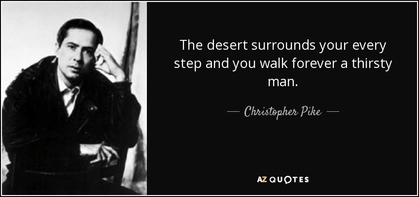 The desert surrounds your every step and you walk forever a thirsty man. - Christopher Pike