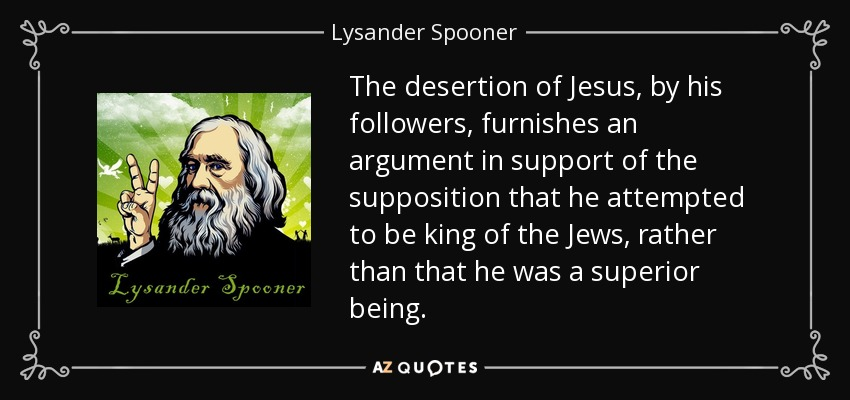 The desertion of Jesus, by his followers, furnishes an argument in support of the supposition that he attempted to be king of the Jews, rather than that he was a superior being. - Lysander Spooner