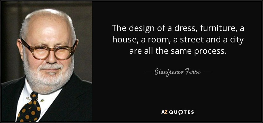 The design of a dress, furniture, a house, a room, a street and a city are all the same process. - Gianfranco Ferre