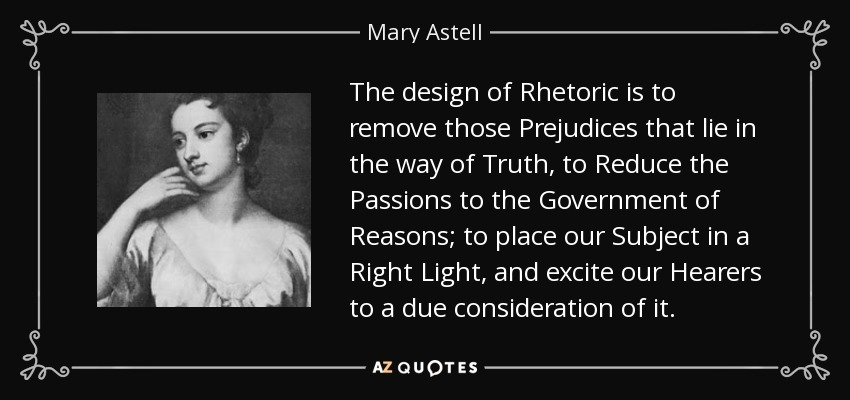 The design of Rhetoric is to remove those Prejudices that lie in the way of Truth, to Reduce the Passions to the Government of Reasons; to place our Subject in a Right Light, and excite our Hearers to a due consideration of it. - Mary Astell