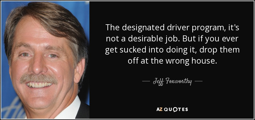 The designated driver program, it's not a desirable job. But if you ever get sucked into doing it, drop them off at the wrong house. - Jeff Foxworthy