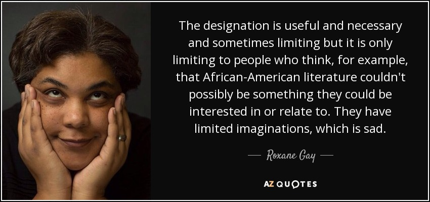 The designation is useful and necessary and sometimes limiting but it is only limiting to people who think, for example, that African-American literature couldn't possibly be something they could be interested in or relate to. They have limited imaginations, which is sad. - Roxane Gay
