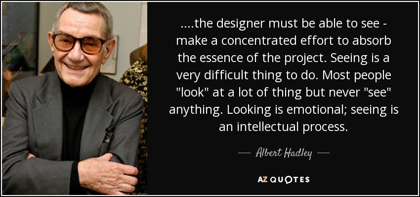 ....the designer must be able to see - make a concentrated effort to absorb the essence of the project. Seeing is a very difficult thing to do. Most people