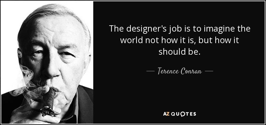 The designer's job is to imagine the world not how it is, but how it should be. - Terence Conran