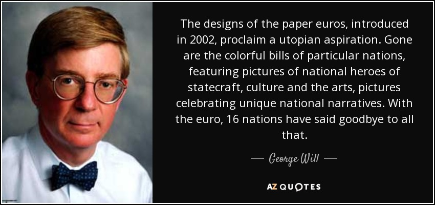 The designs of the paper euros, introduced in 2002, proclaim a utopian aspiration. Gone are the colorful bills of particular nations, featuring pictures of national heroes of statecraft, culture and the arts, pictures celebrating unique national narratives. With the euro, 16 nations have said goodbye to all that. - George Will