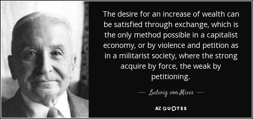 The desire for an increase of wealth can be satisfied through exchange, which is the only method possible in a capitalist economy, or by violence and petition as in a militarist society, where the strong acquire by force, the weak by petitioning. - Ludwig von Mises