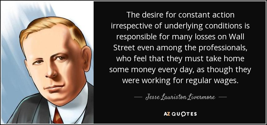 The desire for constant action irrespective of underlying conditions is responsible for many losses on Wall Street even among the professionals, who feel that they must take home some money every day, as though they were working for regular wages. - Jesse Lauriston Livermore
