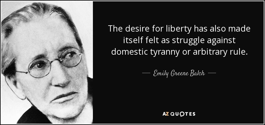 The desire for liberty has also made itself felt as struggle against domestic tyranny or arbitrary rule. - Emily Greene Balch