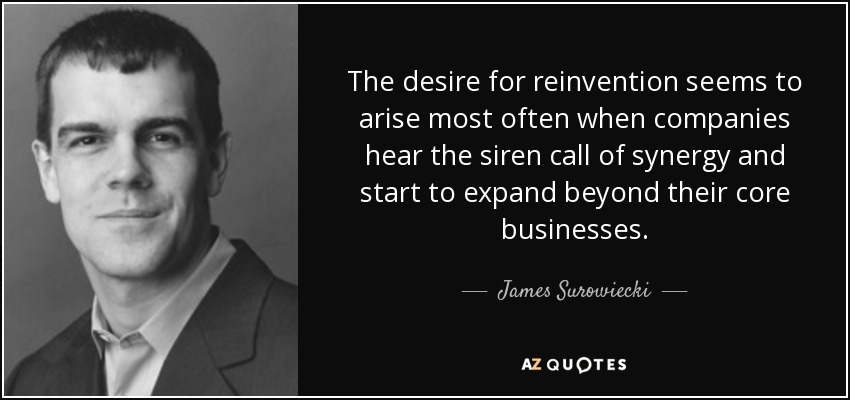 The desire for reinvention seems to arise most often when companies hear the siren call of synergy and start to expand beyond their core businesses. - James Surowiecki