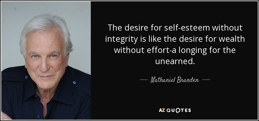 The desire for self-esteem without integrity is like the desire for wealth without effort-a longing for the unearned. - Nathaniel Branden