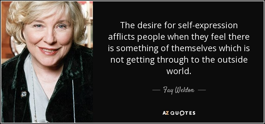 The desire for self-expression afflicts people when they feel there is something of themselves which is not getting through to the outside world. - Fay Weldon