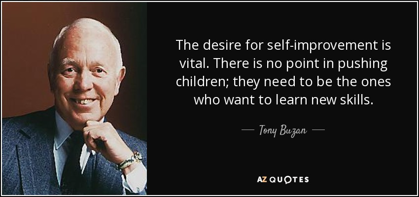 The desire for self-improvement is vital. There is no point in pushing children; they need to be the ones who want to learn new skills. - Tony Buzan