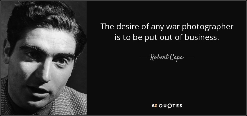 The desire of any war photographer is to be put out of business. - Robert Capa