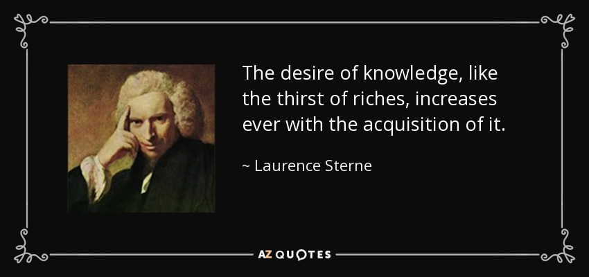 The desire of knowledge, like the thirst of riches, increases ever with the acquisition of it. - Laurence Sterne