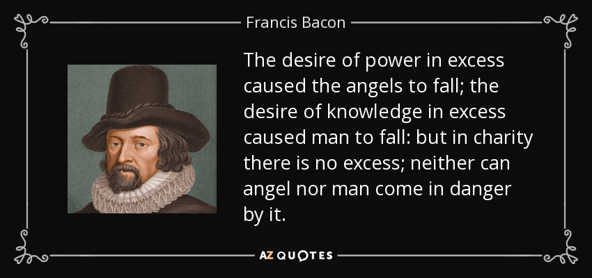 The desire of power in excess caused the angels to fall; the desire of knowledge in excess caused man to fall: but in charity there is no excess; neither can angel nor man come in danger by it. - Francis Bacon