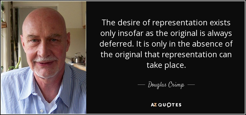 The desire of representation exists only insofar as the original is always deferred. It is only in the absence of the original that representation can take place. - Douglas Crimp
