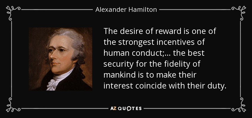 The desire of reward is one of the strongest incentives of human conduct; ... the best security for the fidelity of mankind is to make their interest coincide with their duty. - Alexander Hamilton