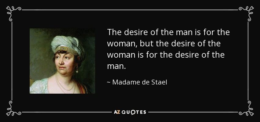 The desire of the man is for the woman, but the desire of the woman is for the desire of the man. - Madame de Stael