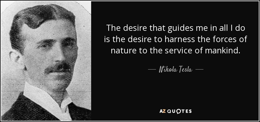 The desire that guides me in all I do is the desire to harness the forces of nature to the service of mankind. - Nikola Tesla