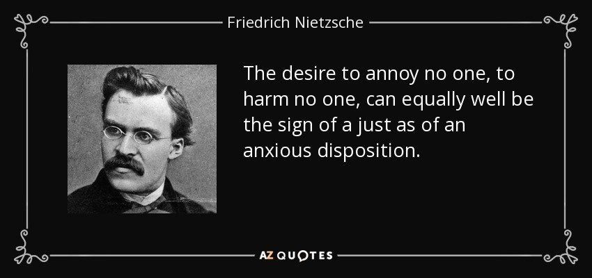 The desire to annoy no one, to harm no one, can equally well be the sign of a just as of an anxious disposition. - Friedrich Nietzsche