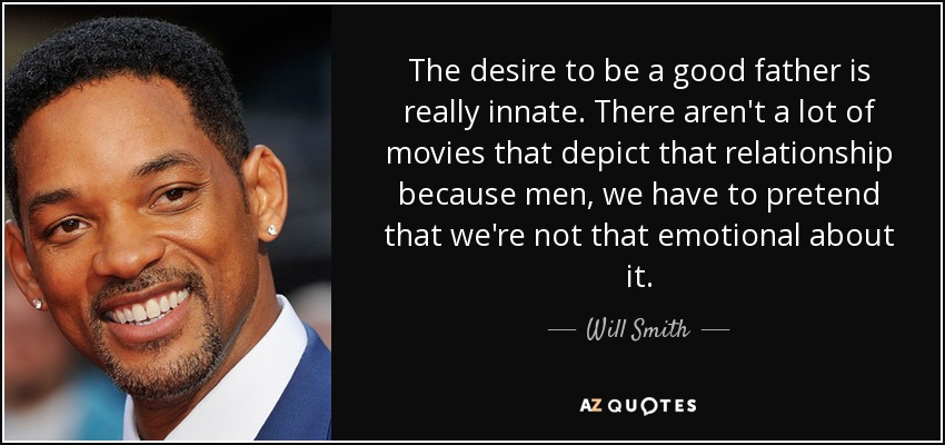 Will Smith Quote: The Desire To Be A Good Father Is Really