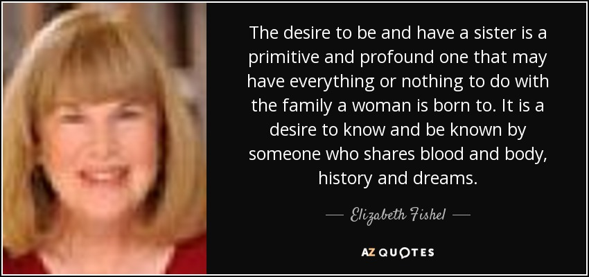 The desire to be and have a sister is a primitive and profound one that may have everything or nothing to do with the family a woman is born to. It is a desire to know and be known by someone who shares blood and body, history and dreams. - Elizabeth Fishel