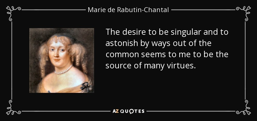 The desire to be singular and to astonish by ways out of the common seems to me to be the source of many virtues. - Marie de Rabutin-Chantal, marquise de Sevigne