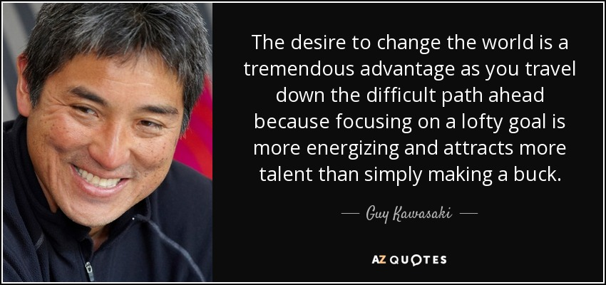 The desire to change the world is a tremendous advantage as you travel down the difficult path ahead because focusing on a lofty goal is more energizing and attracts more talent than simply making a buck. - Guy Kawasaki