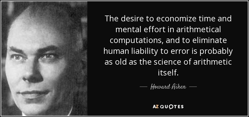 The desire to economize time and mental effort in arithmetical computations, and to eliminate human liability to error is probably as old as the science of arithmetic itself. - Howard Aiken